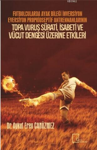 Futbolcularda Ayak Bileği İnversiyon Eversiyon Proprioseptif Antrenmanlarının; Topa Vuruş Sürati, İsabeti ve Vücut Dengesi Üzerine Etkileri