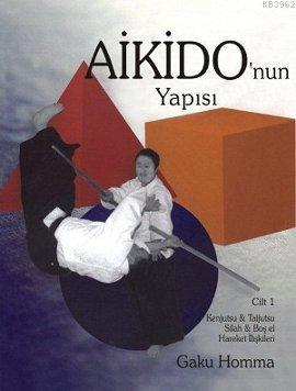 Aikido'nun Yapısı Cilt: 1; Kenjutsu - Tajutsu - Silah - Boş El Hareket İlişkileri