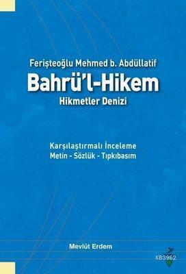 Ferişteoğlu Mehmed B. Abdüllatif Bahrü'l - Hikem Hikmetler Denizi Karşılaştırmalı İnceleme Metin - Sözlük - Tıpkıbasım