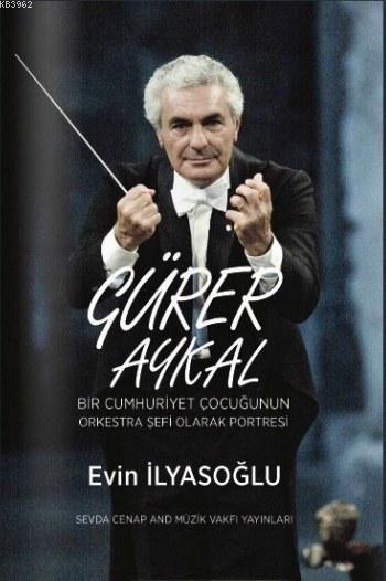 Gürer Aykal; Bir Cumhuriyet Çocuğunun Orkestra Şefi Olarak Portresi