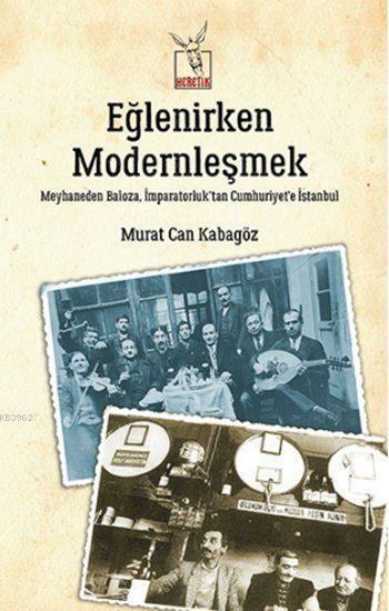Eğlenirken Modernleşmek; Meyhaneden Baloza,  İmparatorluk'tan Cumhuriyet'e İstanbul