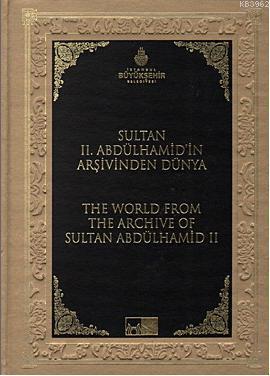 Sultan 2. Abdülhamid'in Arşivinden Dünya; The World From The Archive Of Sultan Abdülhamid 2