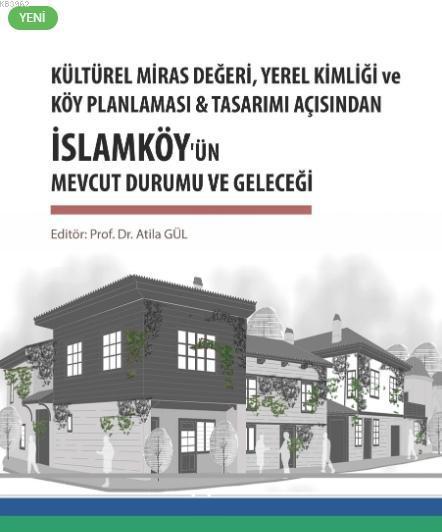 Kültürel Miras Değeri, Yerel Kimliği ve Köy Planlaması; & Tasarım Açısından İslamköy'ün Mevcut Durumu ve Geleceği