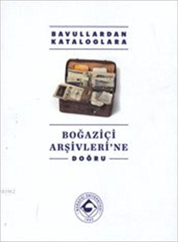 Boğaziçi Arşivleri'ne Doğru (Ciltli); Bavullardan Kataloglara