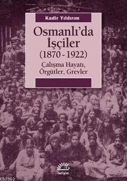 Osmanlıda İşçiler (1870-1922); Çalışma Hayatı, Örgütler, Grevler