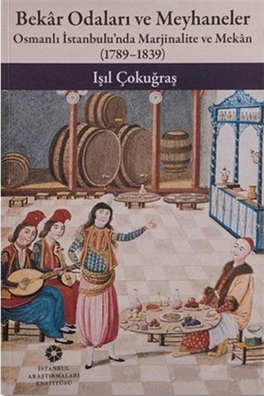 Bekar Odaları ve Meyhaneler; Osmanlı İstanbulu'nda Marjinalite ve Mekan (1789-1839)