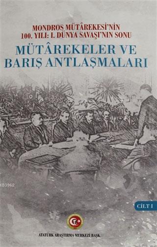 Mütarekeler ve Barış Antlaşmaları Cilt: 1; Mondros Mütarekesi'nin 100. Yılı: 1. Dünya Savaşı'nın Sonu
