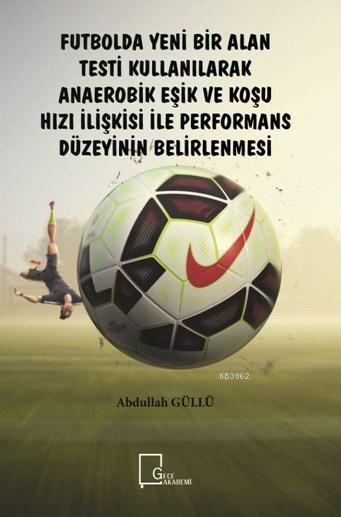 Futbolda Yeni Bir Alan Testi Kullanılarak Anaerobik Eşik ve Koşu; Hızı İlişkisi ile Performans Düzeyinin Belirlenmesi