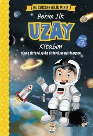 Benim İlk Uzay Kitabım - Ne Sorsan Bilir Minik; Güneş Sistemi, Yıldız Sistemi, Uzay İstasyonu