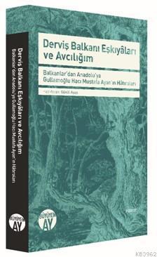 Derviş Balkanı Eşkiyâları ve Avcılığım; -Balkanlar'dan Anadolu'ya Gullamoğlu Hacı Mustafa Ayan'ın Hâtıraları-