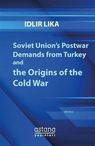Soviet Union's Postwar Demands From Turkey And The Origins of The Cold War