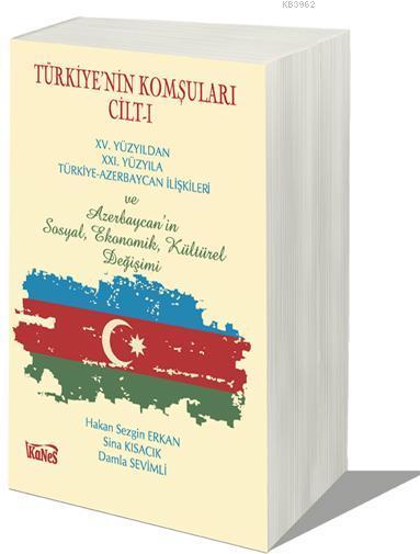 Türkiye'nin Komşuları Cilt-I; XV.Yüzyıldan XXI. Yüzyıla Türkiye-Azerbaycan İlişkileri ve Azerbaycan'ın Sosyal, Ekonomik, Kültürel