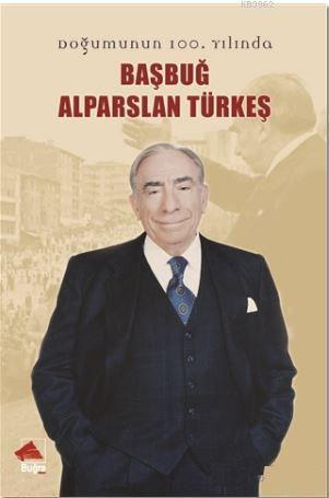 Başbuğ Alparslan Türkeş; Doğumunun 100. Yılında