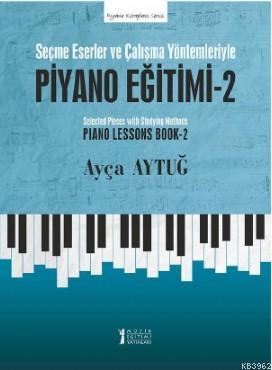 Piyano Eğitimi - 2; Seçme Eserler ve Çalışma Yöntemleriyle