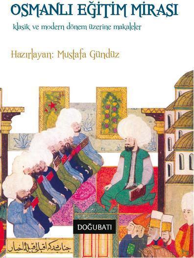 Osmanlı Eğitim Mirası; Klasik ve Modern Dönem Üzerine Makaleler