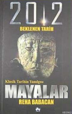 Klasik Tarihin Yanılgısı| Mayalar; 2012 Beklenen Tarih